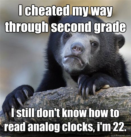 I cheated my way through second grade I still don't know how to read analog clocks, i'm 22. - I cheated my way through second grade I still don't know how to read analog clocks, i'm 22.  Confession Bear