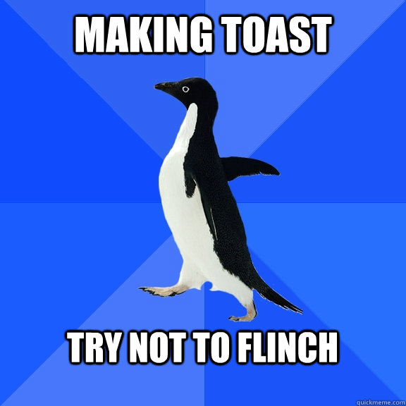 Making toast  try not to flinch  - Making toast  try not to flinch   Socially Awkward Penguin