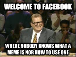 welcome to facebook where nobody knows what a meme is nor how to use one