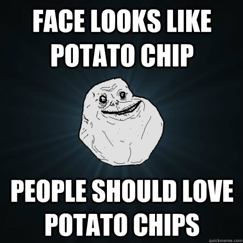 face looks like potato chip people should love potato chips - face looks like potato chip people should love potato chips  Forever Alone