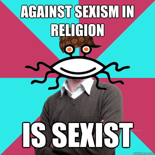 against sexism in religion is sexist - against sexism in religion is sexist  Scumbag Privilege Denying rAtheism