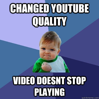 Changed youtube quality Video doesnt stop playing - Changed youtube quality Video doesnt stop playing  Success Kid