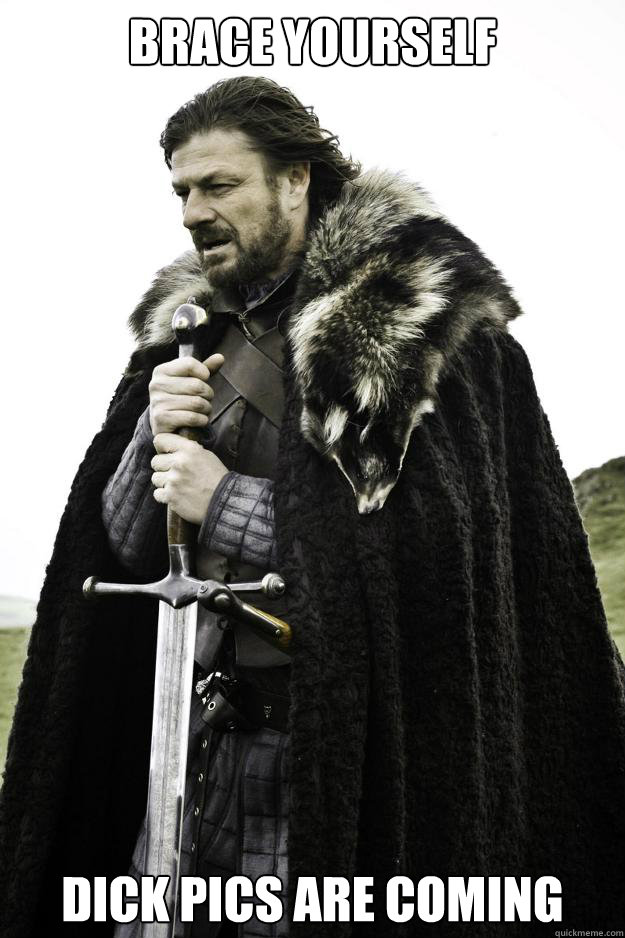 Brace yourself dick pics are coming - Brace yourself dick pics are coming  Winter is coming