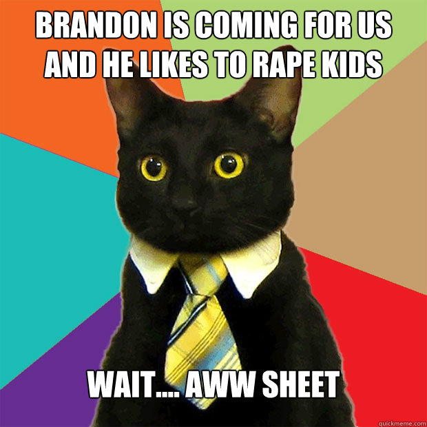 Brandon is coming for us And he likes to rape kids Wait.... AWW SHEET - Brandon is coming for us And he likes to rape kids Wait.... AWW SHEET  Business Cat