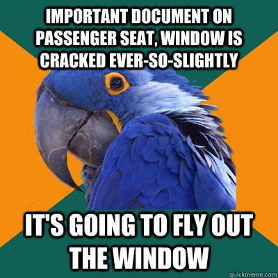 IMPORTANT DOCUMENT ON PASSENGER SEAT, WINDOW IS CRACKED EVER-SO-SLIGHTLY IT'S GOING TO FLY OUT THE WINDOW - IMPORTANT DOCUMENT ON PASSENGER SEAT, WINDOW IS CRACKED EVER-SO-SLIGHTLY IT'S GOING TO FLY OUT THE WINDOW  Paranoid Parrot