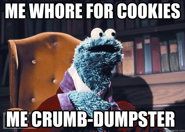 me Whore for cookies me Crumb-dumpster - me Whore for cookies me Crumb-dumpster  Cookie Monster