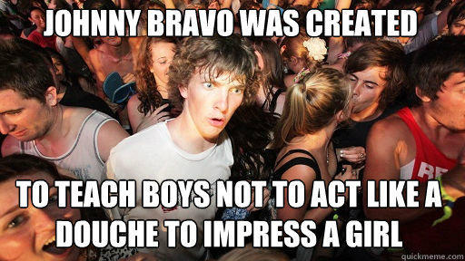 Johnny Bravo was created To teach boys not to act like a douche to impress a girl - Johnny Bravo was created To teach boys not to act like a douche to impress a girl  Sudden Clarity Clarence