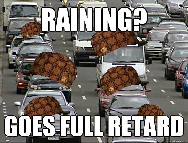 Raining? GOES FULL RETARD - Raining? GOES FULL RETARD  Scumbag Brisbane Trafffic