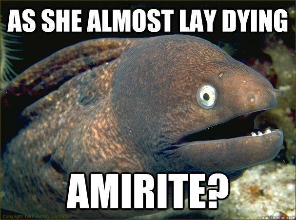 as she almost lay dying amirite? - as she almost lay dying amirite?  Bad Joke Eel