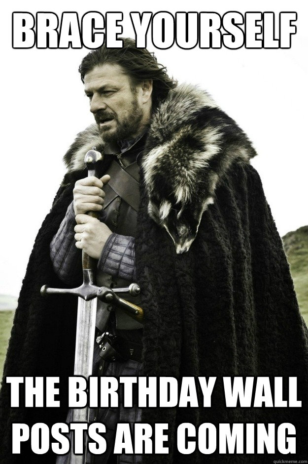 Brace yourself the birthday wall posts are coming  facebook birthday