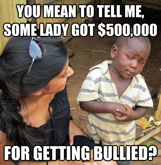 You mean to tell me, some lady got $500,000 For getting bullied? - You mean to tell me, some lady got $500,000 For getting bullied?  Skeptical 3rd World Kid