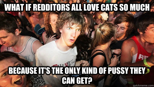 What if redditors all love cats so much Because it's the only kind of pussy they can get? - What if redditors all love cats so much Because it's the only kind of pussy they can get?  Sudden Clarity Clarence