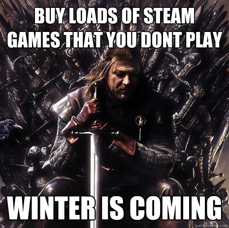 buy loads of steam games that you dont play winter is coming