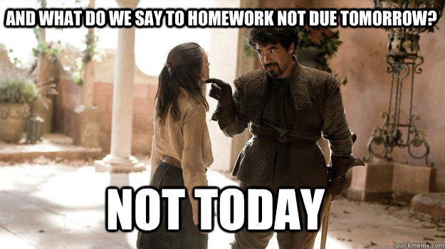 And what do we say to homework not due tomorrow? Not Today - And what do we say to homework not due tomorrow? Not Today  Arya not today