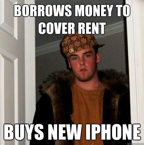 Borrows money to cover rent buys new Iphone - Borrows money to cover rent buys new Iphone  Scumbag Steve