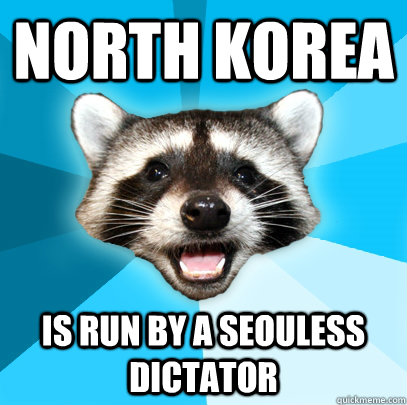 North Korea Is run by a seouless dictator  - North Korea Is run by a seouless dictator   Lame Pun Coon