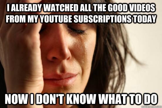 I already watched all the good videos from my youtube subscriptions today Now I don't know what to do - I already watched all the good videos from my youtube subscriptions today Now I don't know what to do  First World Problems