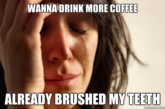 wanna drink more coffee  already brushed my teeth - wanna drink more coffee  already brushed my teeth  First World Problems