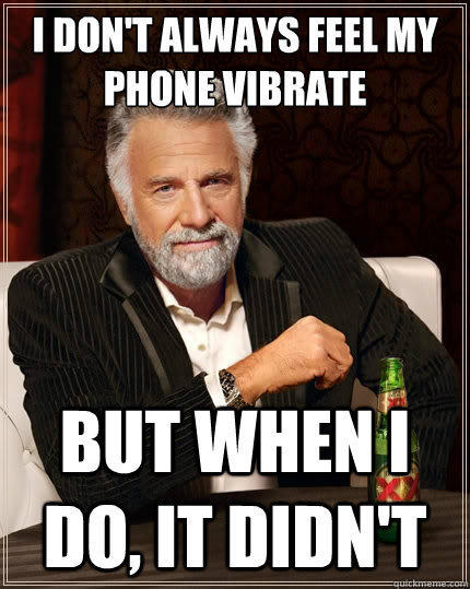 I don't always feel my phone vibrate But when i do, it didn't - I don't always feel my phone vibrate But when i do, it didn't  The Most Interesting Man In The World