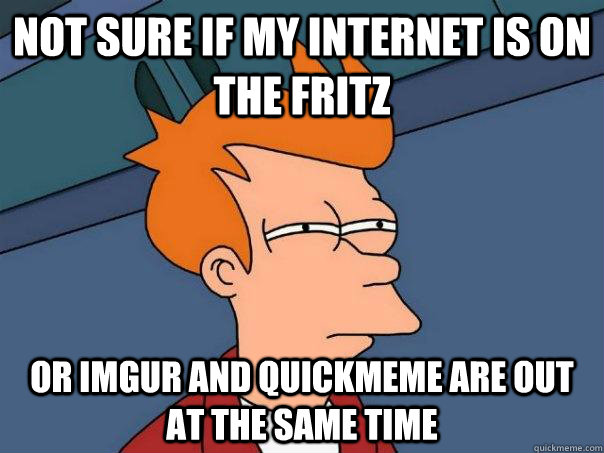 Not sure if my internet is on the fritz Or imgur and quickmeme are out at the same time - Not sure if my internet is on the fritz Or imgur and quickmeme are out at the same time  Futurama Fry