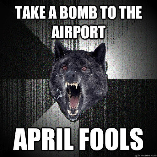 Take a bomb to the airport april fools - Take a bomb to the airport april fools  Insanity Wolf