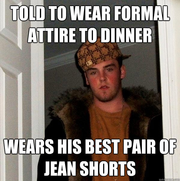 192f008a2ebab073a92a8bb83961bf28fc87f2b56832278c9c90048dd5af68cd told to wear formal attire to dinner wears his best pair of jean,Jean Shorts Meme