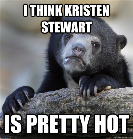 i think Kristen Stewart Is pretty hot - i think Kristen Stewart Is pretty hot  Confession Bear