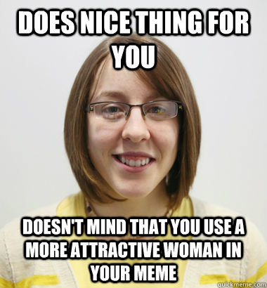 Does nice thing for you Doesn't mind that you use a more attractive woman in your meme - Does nice thing for you Doesn't mind that you use a more attractive woman in your meme  Misc