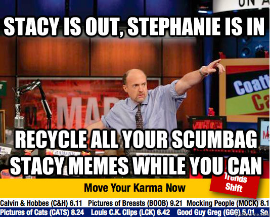 STacy is out, Stephanie is in Recycle all your scumbag stacy memes while you can  - STacy is out, Stephanie is in Recycle all your scumbag stacy memes while you can   Mad Karma with Jim Cramer