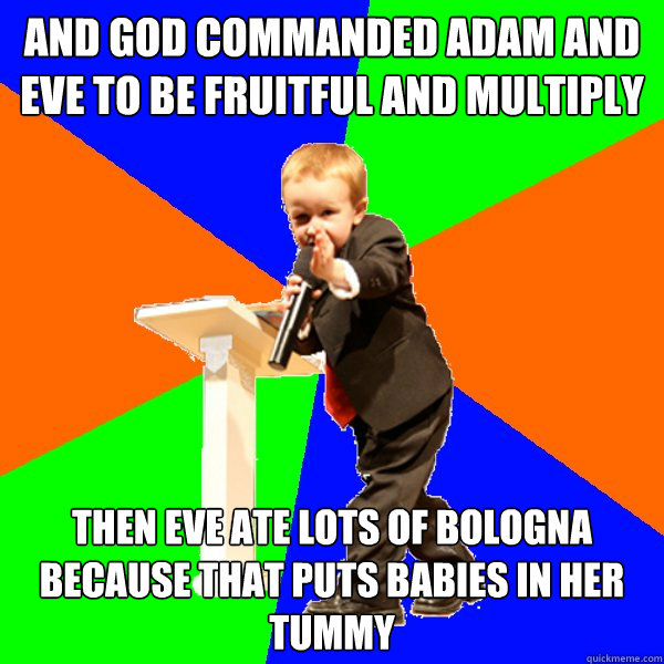 And god commanded adam and eve to be fruitful and multiply Then eve ate lots of bologna because that puts babies in her tummy