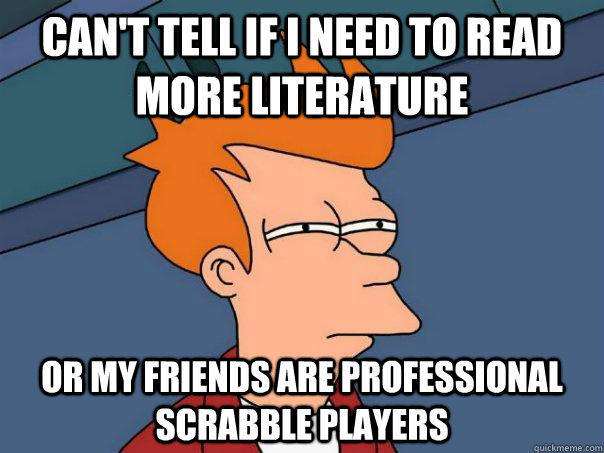 Can't tell if i need to read more literature or my friends are professional scrabble players - Can't tell if i need to read more literature or my friends are professional scrabble players  Futurama Fry