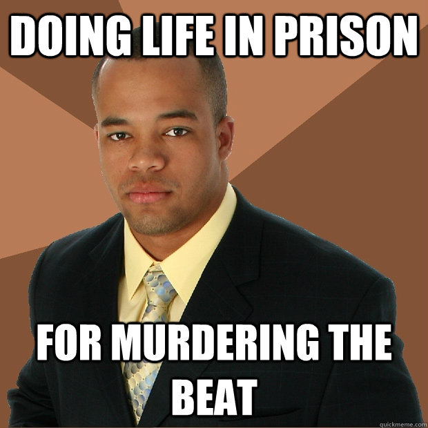 DOing life in prison for murdering the beat - DOing life in prison for murdering the beat  Successful Black Man