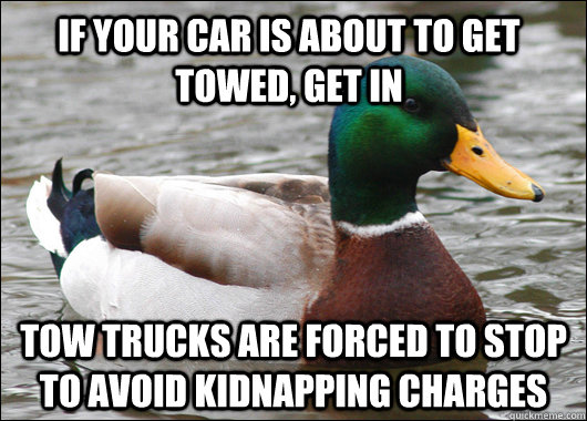 if your car is about to get towed, get in tow trucks are forced to stop to avoid kidnapping charges - if your car is about to get towed, get in tow trucks are forced to stop to avoid kidnapping charges  Actual Advice Mallard