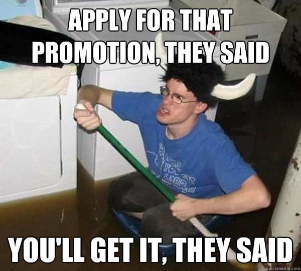 Apply for that promotion, they said You'll get it, they said - Apply for that promotion, they said You'll get it, they said  They said