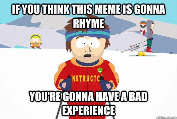 if you think this meme is gonna rhyme You're gonna have a bad experience - if you think this meme is gonna rhyme You're gonna have a bad experience  Bad Time Ski Instructor