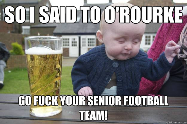 So I said to O'Rourke Go fuck your senior football team! - So I said to O'Rourke Go fuck your senior football team!  drunk baby