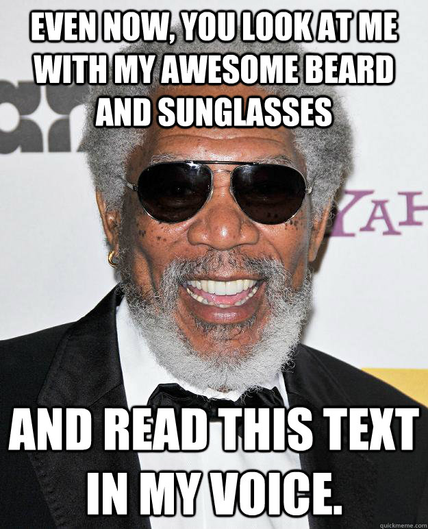Even now, you look at me with my awesome beard and sunglasses And read this text in my voice.