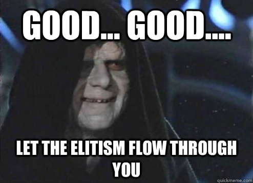 good... good.... Let the elitism flow through you - good... good.... Let the elitism flow through you  Emperor Palpatine