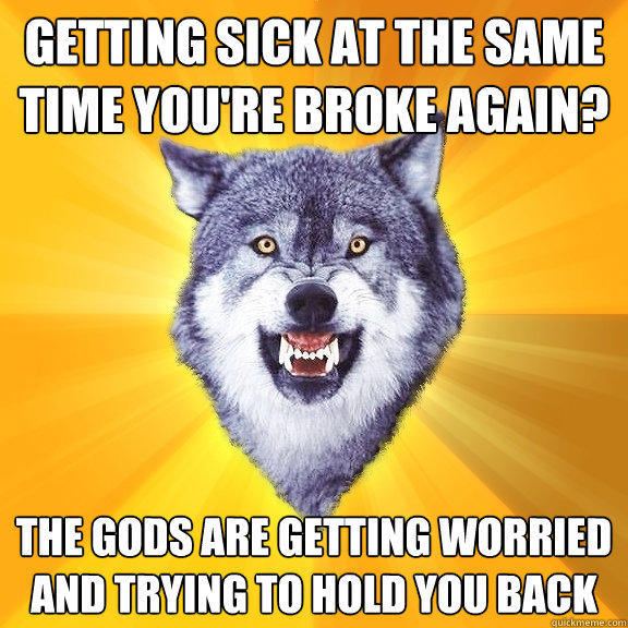 Getting sick at the same time you're broke again? The gods are getting worried and trying to hold you back - Getting sick at the same time you're broke again? The gods are getting worried and trying to hold you back  Courage Wolf