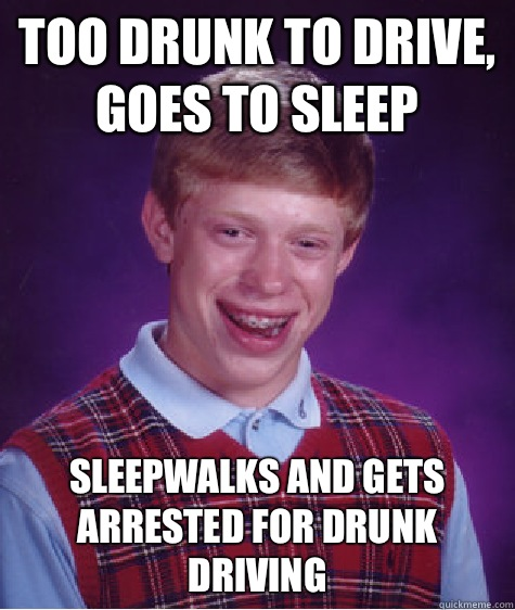 Too drunk to drive, goes to sleep Sleepwalks and gets arrested for drunk driving - Too drunk to drive, goes to sleep Sleepwalks and gets arrested for drunk driving  Bad Luck Brian