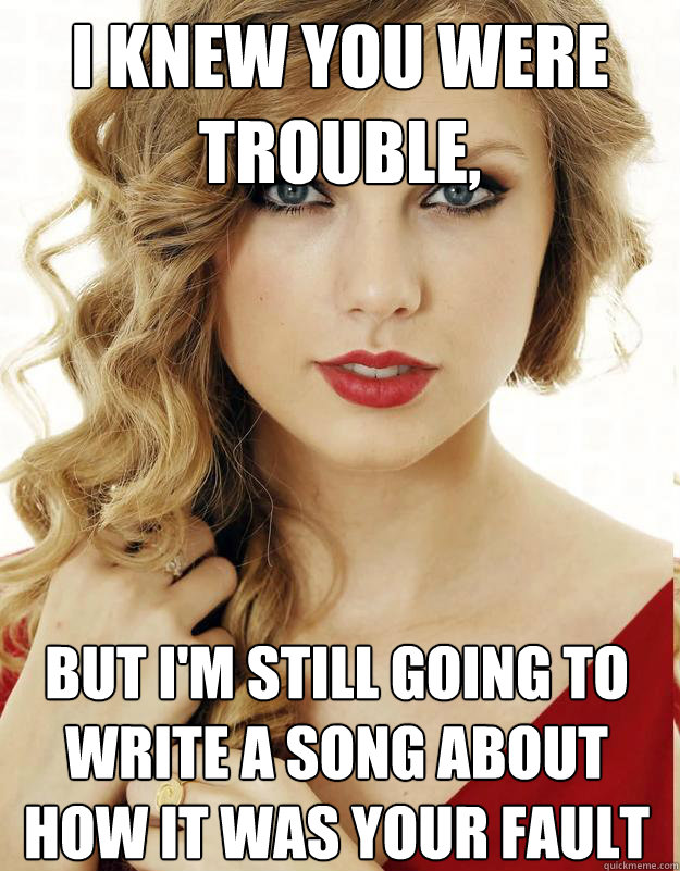 I knew you were trouble,  but I'm still going to write a song about how it was your fault - I knew you were trouble,  but I'm still going to write a song about how it was your fault  Underly Attached Girlfriend