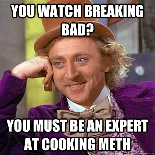 you watch breaking bad? you must be an expert at cooking meth - you watch breaking bad? you must be an expert at cooking meth  Condescending Heisenberg