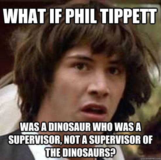 What if Phil Tippett Was a dinosaur who was a supervisor, not a supervisor of the dinosaurs? - What if Phil Tippett Was a dinosaur who was a supervisor, not a supervisor of the dinosaurs?  conspiracy keanu