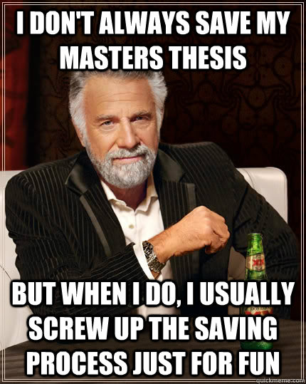 I don't always save my masters thesis but when I do, I usually screw up the saving process just for fun  The Most Interesting Man In The World