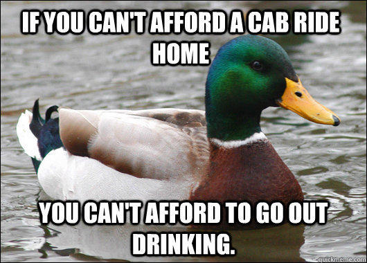 If you can't afford a cab ride home you can't afford to go out drinking. - If you can't afford a cab ride home you can't afford to go out drinking.  Actual Advice Mallard