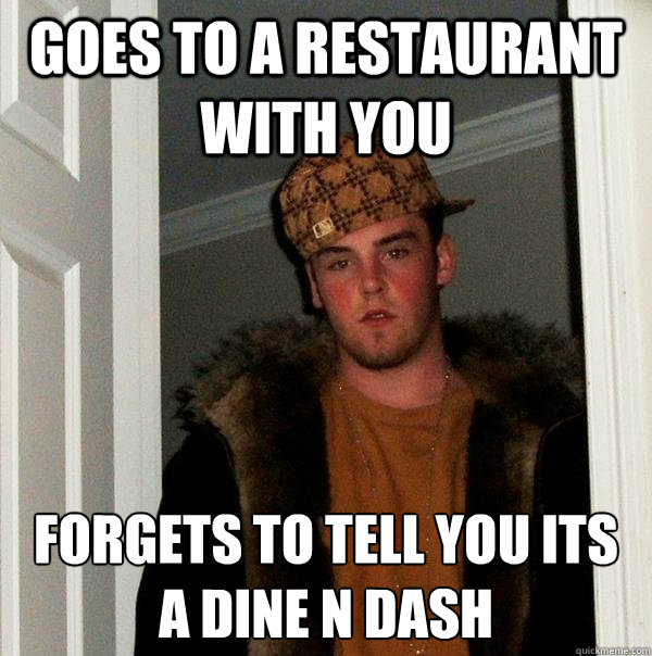 goes to a restaurant with you forgets to tell you its a dine n dash  Scumbag Steve