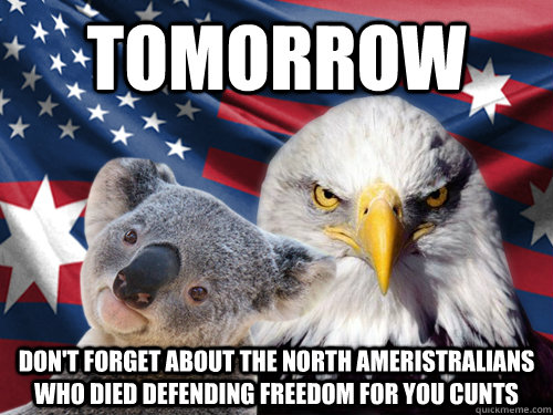 tomorrow Don't forget about the North Ameristralians who died defending freedom for you cunts  - tomorrow Don't forget about the North Ameristralians who died defending freedom for you cunts   Ameristralia