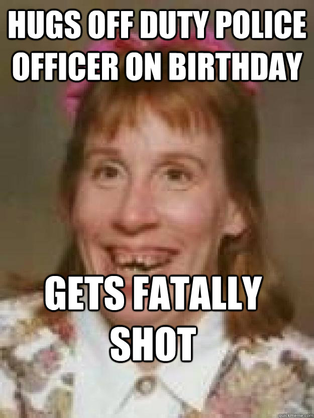 Hugs off duty police officer on birthday Gets fatally shot  Bad Luck Brenda