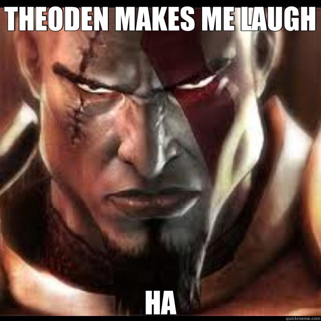 THEODEN MAKES ME LAUGH HA