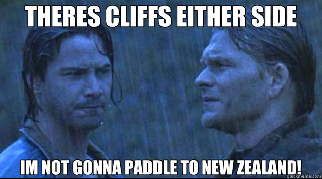 THERES CLIFFS EITHER SIDE IM NOT GONNA PADDLE TO NEW ZEALAND!